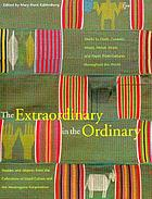 The extraordinary in the ordinary : textiles and objects from the collections of Lloyd Cotsen and the Neutrogena Corporation : works in cloth, ceramic, wood, metal, straw, and paper from cultures throughout the world