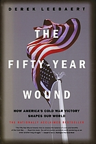 The fifty-year wound : how America's Cold War victory shapes our world