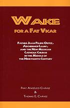 Wake for a fat vicar : Father Juan Felipe Ortiz, Archbishop Lamy, and the New Mexican Catholic Church in the middle of the nineteenth century
