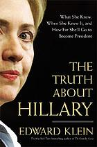 The truth about Hillary : what she knew, when she knew it, and how far she'll go to become president