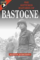 The battered bastards of Bastogne : a chronicle of the defense of Bastogne, December 19, 1944-January 17, 1945