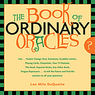 The book of ordinary oracles : use pocket change, popsicle sticks, a TV remote, this book, and more to predict the future and answer your questions