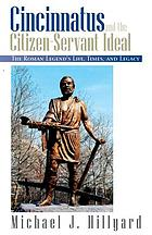 Cincinnatus and the citizen-servant ideal : the Roman legend's life, times, and legacy