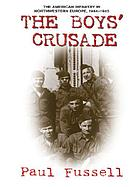 The boy's crusade : the American infantry in Northwestern Europe, 1944-1945
