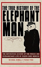The true history of the elephant man the definitive account of the tragic and extraordinary life of Joseph Carey Merrick