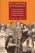 All together different : Yiddish Socialists, garment workers, and the Labor roots of multiculturalism