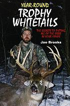 Year-round trophy whitetails : the secrets to putting all of the odds in your favor