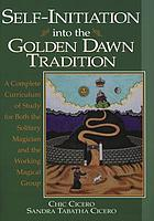 Self-initiation into the Golden Dawn tradition : a complete curriculum of study for both the solitary magician and the working magical group