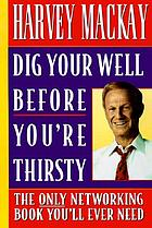 Dig your well before you're thirsty : the only networking book you'll ever need