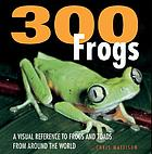 300 frogs : a visual reference to frogs and toads from around the world