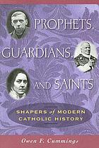 Prophets, guardians, and saints : shapers of modern Catholic history