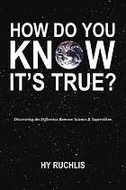 How do you know it's true? : discovering the difference between science & superstition