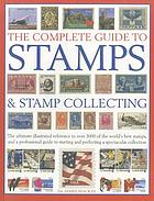 The complete guide to stamps & stamp collecting : the ultimate illustrated reference to over 3000 of the world's best stamps, and a professional guide to starting and perfecting a spectacular collection