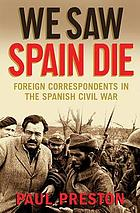 We saw Spain die : foreign correspondents in the Spanish Civil War