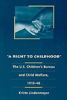 A right to childhood : the U.S. Children's Bureau and child welfare, 1912-46