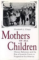 Mothers of all children : women reformers and the rise of juvenile courts in progressive era America