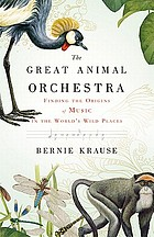 The great animal orchestra : finding the origins of music in the world's wild places
