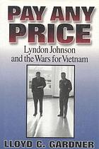 Pay any price : Lyndon Johnson and the wars for Vietnam