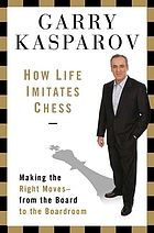 How life imitates chess : making the right moves, from the board to the boardroom