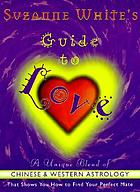 Suzanne White's guide to love : a unique blend of Chinese  and Western astrology that shows you how to find your perfect mate