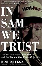 In Sam we trust : the untold story of Sam Walton and Wal-Mart, the world's most powerful retailer