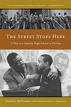 The street stops here : a year at a Catholic high school in Harlem