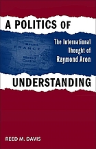 A politics of understanding the international thought of Raymond Aron