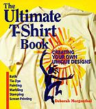 The ultimate T-shirt book : creating your own unique designs : batik, tie-dye painting, marbling, stamping, screen printing