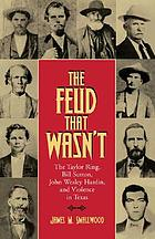 The feud that wasn't : the Taylor ring, Bill Sutton, John Wesley Hardin, and violence in Texas