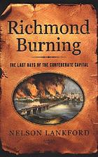 Richmond burning : the last days of the Confederate capital
