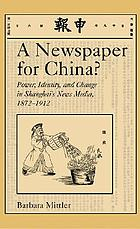 A newspaper for China? : power, identity, and change in Shanghai's news media, 1872-1912