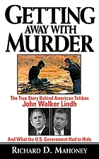 Getting Away With Murder The True Story Behind American Taliban John Walker Lindh and What the U.S. Government Had to Hide