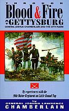 Through blood &amp; fire at Gettysburg : General Joshua Chamberlain and the 20th Maine