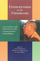 Consciousness at the crossroads : conversations with the Dalai Lama on brain science and Buddhism