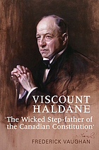 "Viscount Haldane : ""the wicked step-father of the Canadian constitution"""