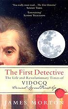 The first detective : the life and revolutionary times of Eugène Vidocq, criminal, spy and private eye
