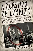 A question of loyalty : Gen. Billy Mitchell and the court-martial that gripped the nation