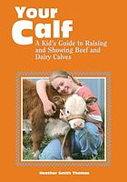 Your calf : a kid's guide to raising and showing beef and dairy calves