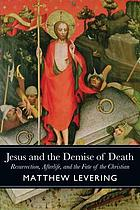 Jesus and the demise of death : resurrection, afterlife, and the fate of the Christian
