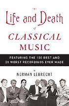 The life and death of classical music : featuring the 100 best and 20 worst recordings ever made