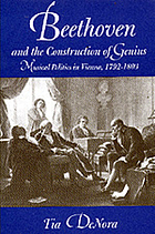 Beethoven and the construction of genius : musical politics in Vienna, 1792-1803
