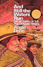 And still the waters run; the betrayal of the Five Civilized Tribes