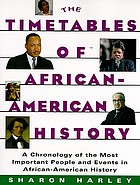 The timetables of African-American history : a chronology of the most important people and events in African-American history