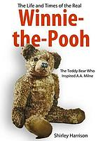 The life and times of the real Winnie-the-Pooh : the teddy bear who inspired A.A. Milne