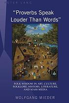 """Proverbs speak louder than words"" : folk wisdom in art, culture, folklore, history, literature and mass media"