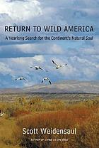 Return to wild America : a year-long search for the continent's natural soul