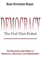 Democracy--the god that failed : the economics and politics of monarchy, democracy and natural order