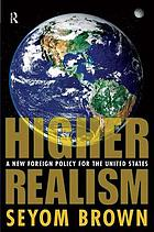 Higher realism : a new foreign policy for the United States