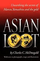 Asian loot : unearthing the secrets of Marcos, Yamashita and the gold