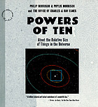 Powers of ten : a book about the relative size of things in the universe and the effect of adding another zero Powers of ten : a book about the relative size of things in the universe and the effect of adding another zero Powers of ten
